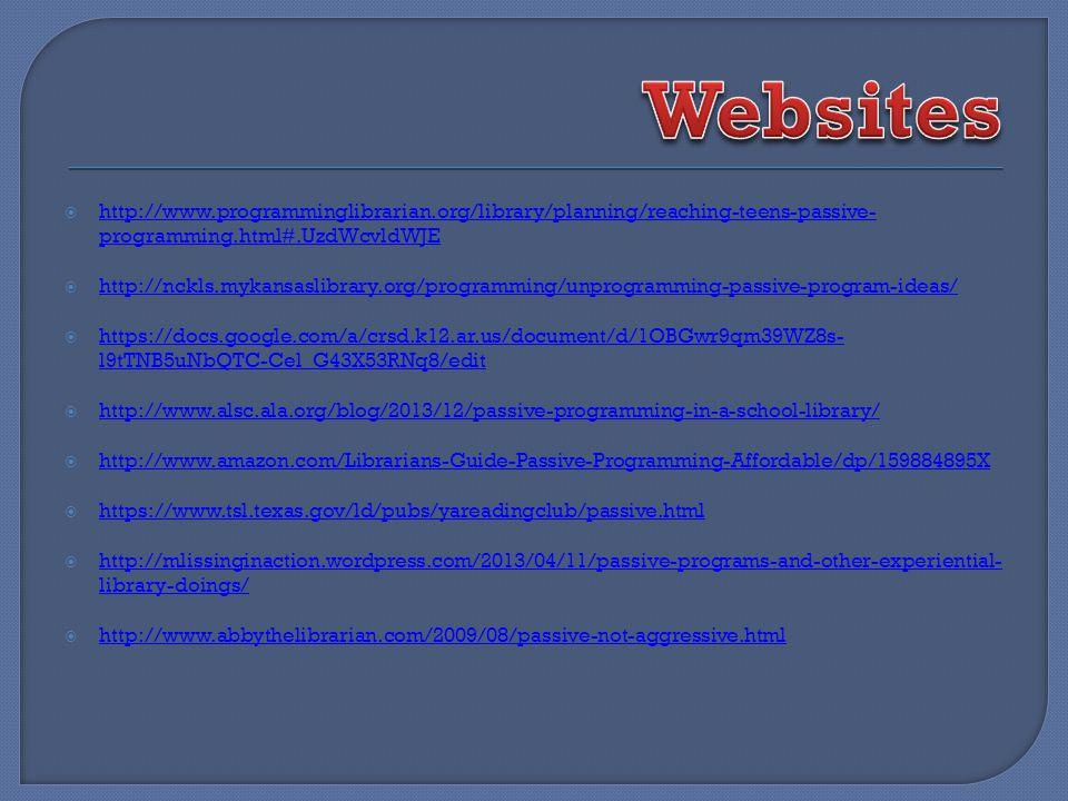 http://www.programminglibrarian.org/library/planning/reaching-teens-passive- programming.html#.UzdWcvldWJE http://www.programminglibrarian.org/library/planning/reaching-teens-passive- programming.html#.UzdWcvldWJE http://nckls.mykansaslibrary.org/programming/unprogramming-passive-program-ideas/ https://docs.google.com/a/crsd.k12.ar.us/document/d/1OBGwr9qm39WZ8s- l9tTNB5uNbQTC-Cel_G43X53RNq8/edit https://docs.google.com/a/crsd.k12.ar.us/document/d/1OBGwr9qm39WZ8s- l9tTNB5uNbQTC-Cel_G43X53RNq8/edit http://www.alsc.ala.org/blog/2013/12/passive-programming-in-a-school-library/ http://www.amazon.com/Librarians-Guide-Passive-Programming-Affordable/dp/159884895X https://www.tsl.texas.gov/ld/pubs/yareadingclub/passive.html http://mlissinginaction.wordpress.com/2013/04/11/passive-programs-and-other-experiential- library-doings/ http://mlissinginaction.wordpress.com/2013/04/11/passive-programs-and-other-experiential- library-doings/ http://www.abbythelibrarian.com/2009/08/passive-not-aggressive.html