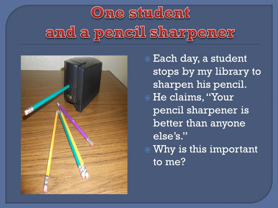 Each day, a student stops by my library to sharpen his pencil. He claims, Your pencil sharpener is better than anyone elses. Why is this important to
