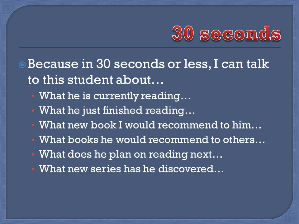 Because in 30 seconds or less, I can talk to this student about… What he is currently reading… What he just finished reading… What new book I would re