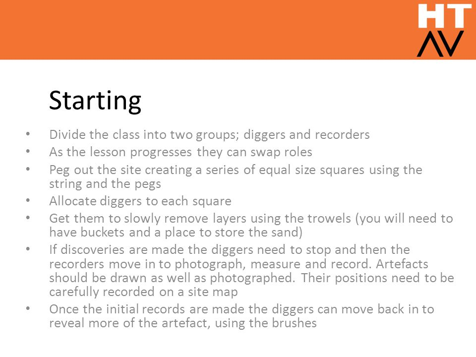 Starting Divide the class into two groups; diggers and recorders As the lesson progresses they can swap roles Peg out the site creating a series of eq