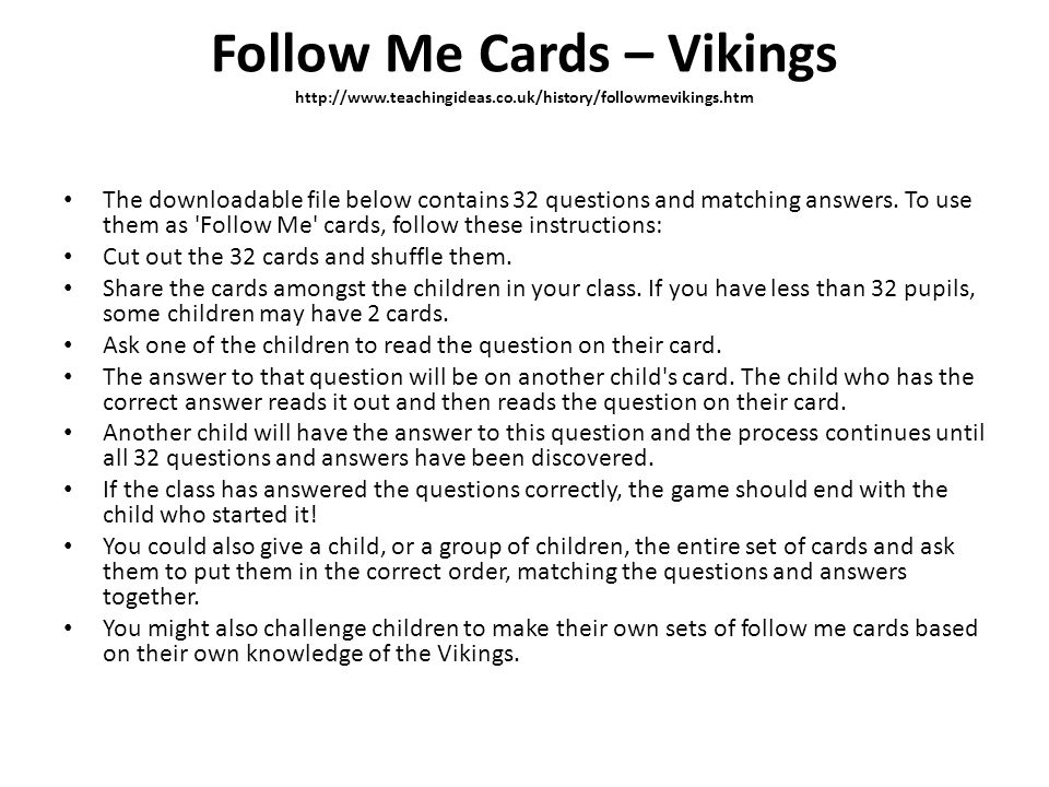 Follow Me Cards – Vikings http://www.teachingideas.co.uk/history/followmevikings.htm The downloadable file below contains 32 questions and matching an
