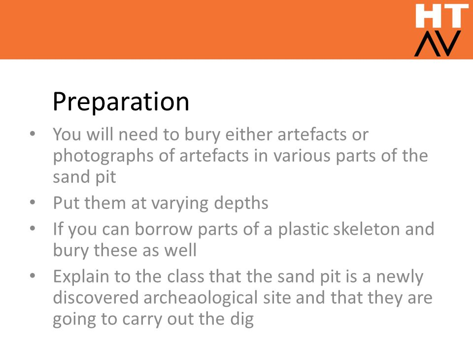 Preparation You will need to bury either artefacts or photographs of artefacts in various parts of the sand pit Put them at varying depths If you can