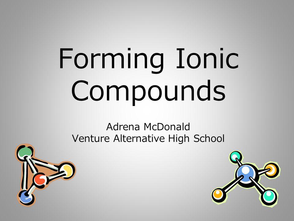 Forming Ionic Compounds Adrena McDonald Venture Alternative High School