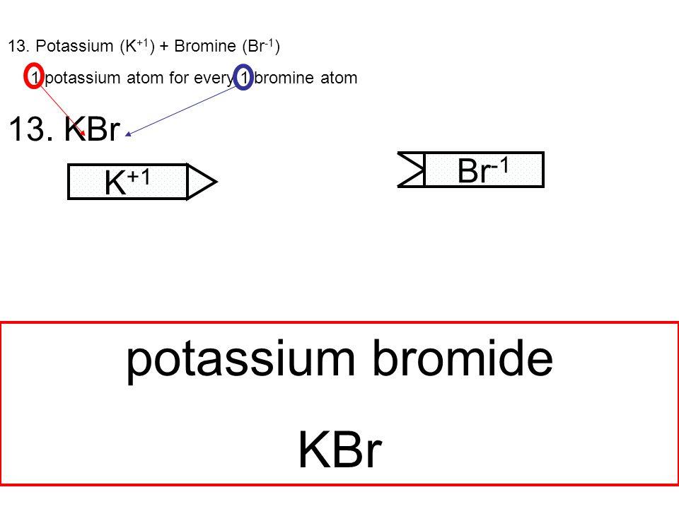 13. Potassium (K +1 ) + Bromine (Br -1 ) 1 potassium atom for every 1 bromine atom 13.