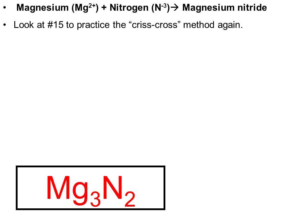 Mg +2 N -3 23 Mg N 3 2 Magnesium (Mg 2+ ) + Nitrogen (N -3 ) Magnesium nitride Look at #15 to practice the criss-cross method again.