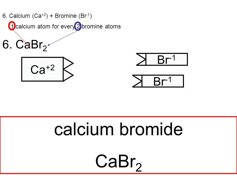 6. Calcium (Ca +2 ) + Bromine (Br -1 ) 1 calcium atom for every 2 bromine atoms 6.