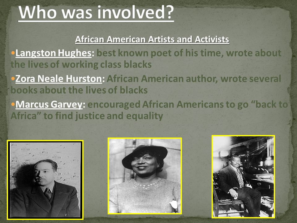 African American Artists and Activists Langston Hughes: best known poet of his time, wrote about the lives of working class blacks Zora Neale Hurston: African American author, wrote several books about the lives of blacks Marcus Garvey: encouraged African Americans to go back to Africa to find justice and equality
