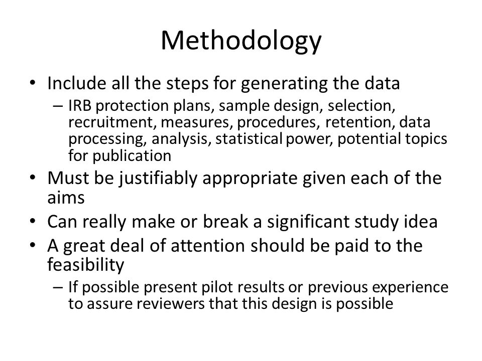 Methodology Include all the steps for generating the data – IRB protection plans, sample design, selection, recruitment, measures, procedures, retention, data processing, analysis, statistical power, potential topics for publication Must be justifiably appropriate given each of the aims Can really make or break a significant study idea A great deal of attention should be paid to the feasibility – If possible present pilot results or previous experience to assure reviewers that this design is possible