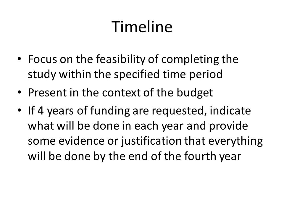 Timeline Focus on the feasibility of completing the study within the specified time period Present in the context of the budget If 4 years of funding are requested, indicate what will be done in each year and provide some evidence or justification that everything will be done by the end of the fourth year