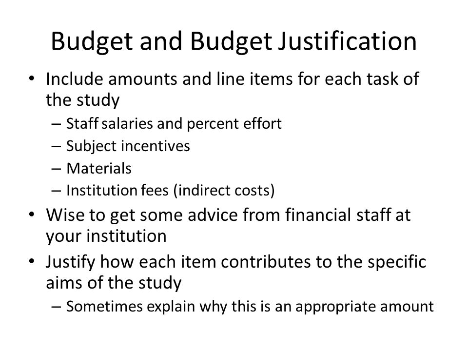 Budget and Budget Justification Include amounts and line items for each task of the study – Staff salaries and percent effort – Subject incentives – Materials – Institution fees (indirect costs) Wise to get some advice from financial staff at your institution Justify how each item contributes to the specific aims of the study – Sometimes explain why this is an appropriate amount