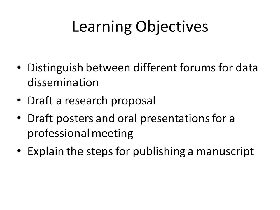 Learning Objectives Distinguish between different forums for data dissemination Draft a research proposal Draft posters and oral presentations for a professional meeting Explain the steps for publishing a manuscript