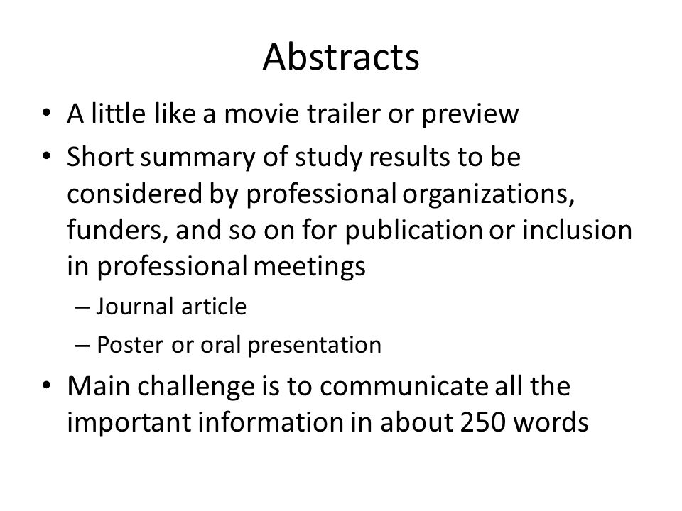 Abstracts A little like a movie trailer or preview Short summary of study results to be considered by professional organizations, funders, and so on for publication or inclusion in professional meetings – Journal article – Poster or oral presentation Main challenge is to communicate all the important information in about 250 words