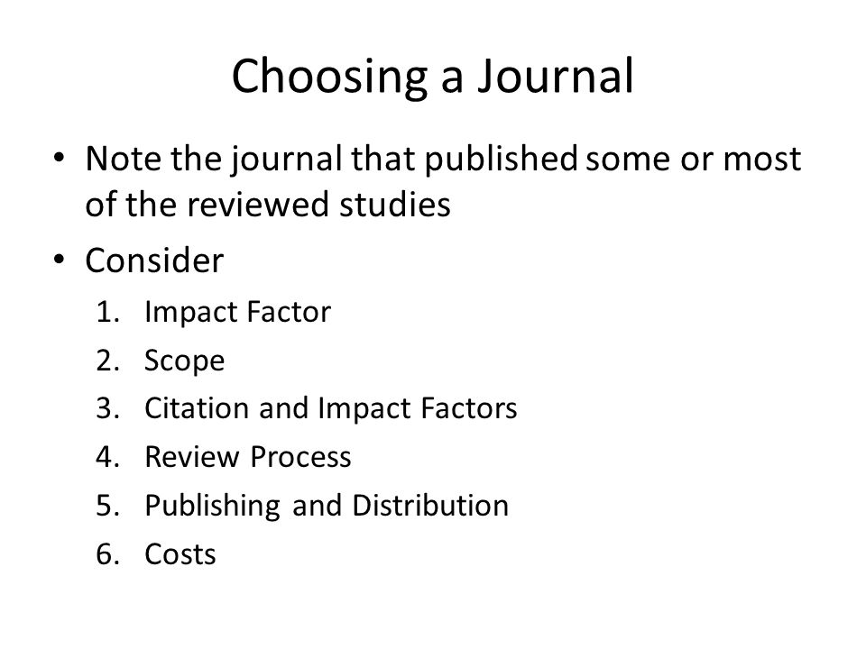 Choosing a Journal Note the journal that published some or most of the reviewed studies Consider 1.Impact Factor 2.Scope 3.Citation and Impact Factors 4.Review Process 5.Publishing and Distribution 6.Costs