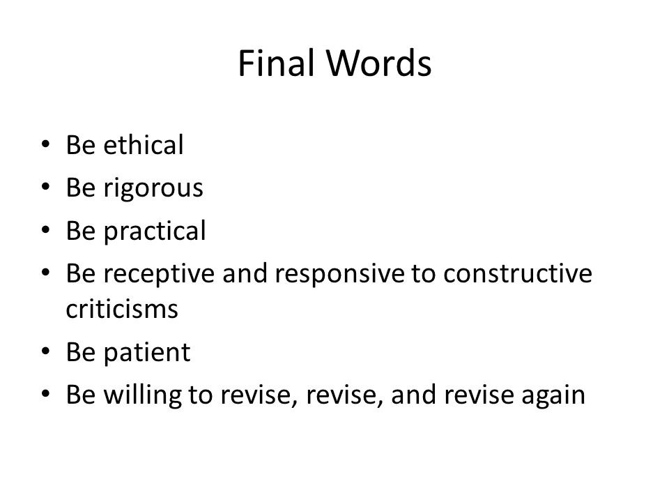 Final Words Be ethical Be rigorous Be practical Be receptive and responsive to constructive criticisms Be patient Be willing to revise, revise, and revise again