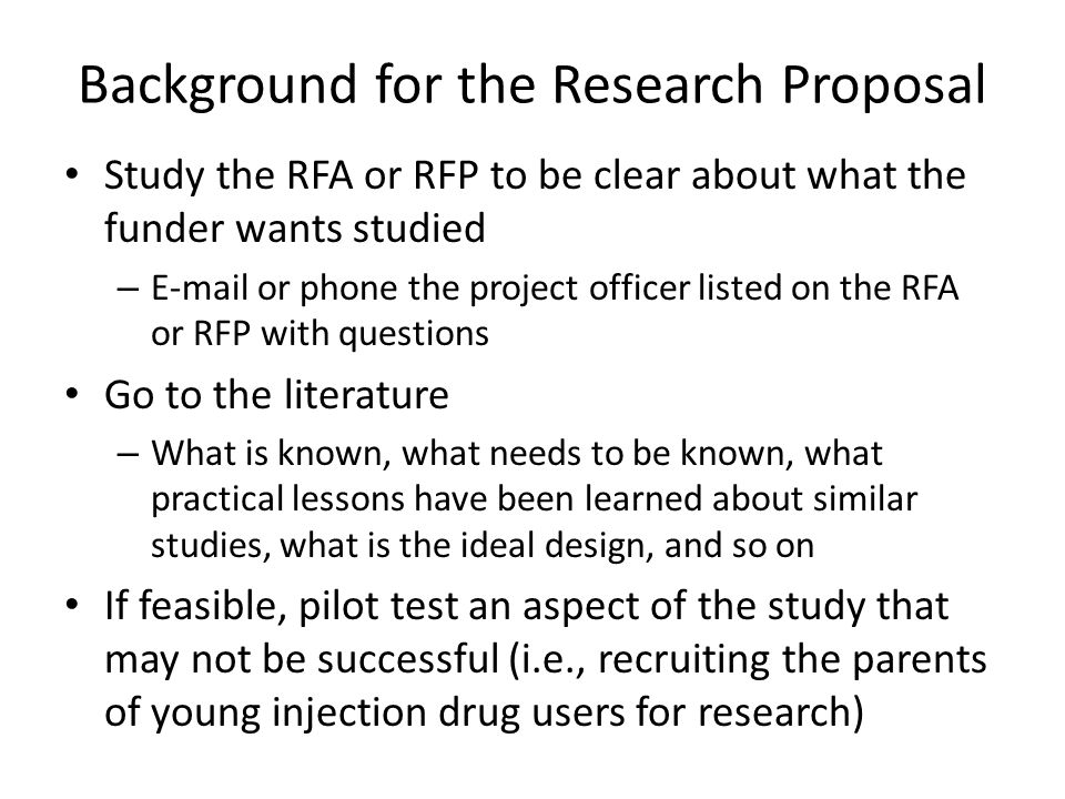 Background for the Research Proposal Study the RFA or RFP to be clear about what the funder wants studied – E-mail or phone the project officer listed on the RFA or RFP with questions Go to the literature – What is known, what needs to be known, what practical lessons have been learned about similar studies, what is the ideal design, and so on If feasible, pilot test an aspect of the study that may not be successful (i.e., recruiting the parents of young injection drug users for research)