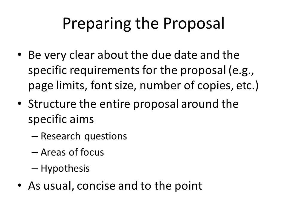 Preparing the Proposal Be very clear about the due date and the specific requirements for the proposal (e.g., page limits, font size, number of copies, etc.) Structure the entire proposal around the specific aims – Research questions – Areas of focus – Hypothesis As usual, concise and to the point