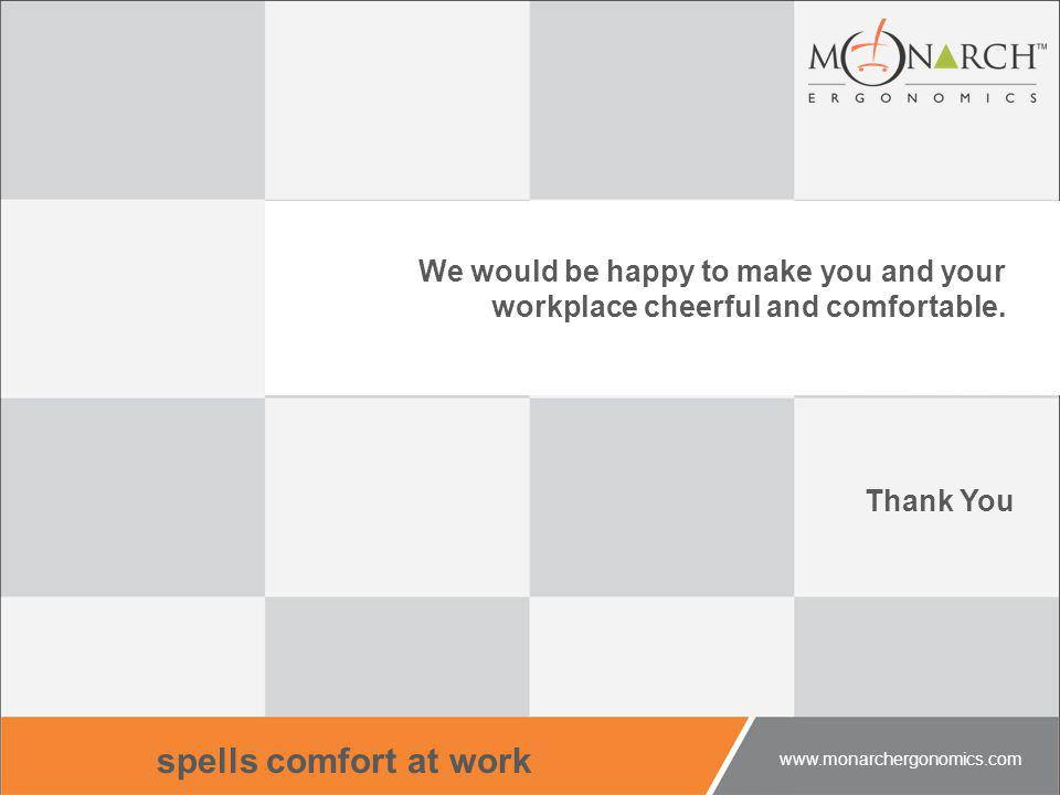 We would be happy to make you and your workplace cheerful and comfortable. Thank You spells comfort at work www.monarchergonomics.com