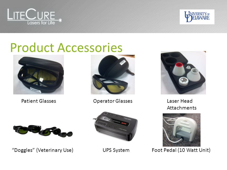 Product Accessories Patient GlassesOperator GlassesLaser Head Attachments Doggles (Veterinary Use)UPS SystemFoot Pedal (10 Watt Unit)