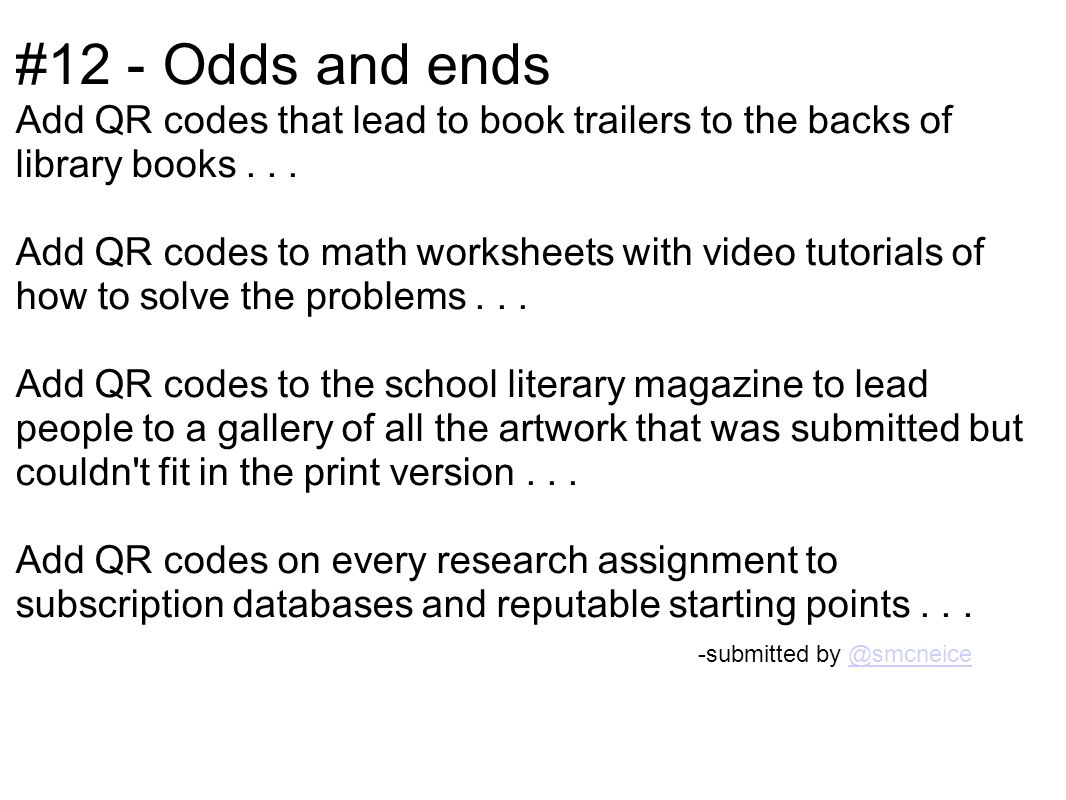 #12 - Odds and ends Add QR codes that lead to book trailers to the backs of library books... Add QR codes to math worksheets with video tutorials of h