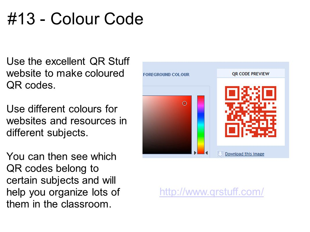 #13 - Colour Code Use the excellent QR Stuff website to make coloured QR codes. Use different colours for websites and resources in different subjects
