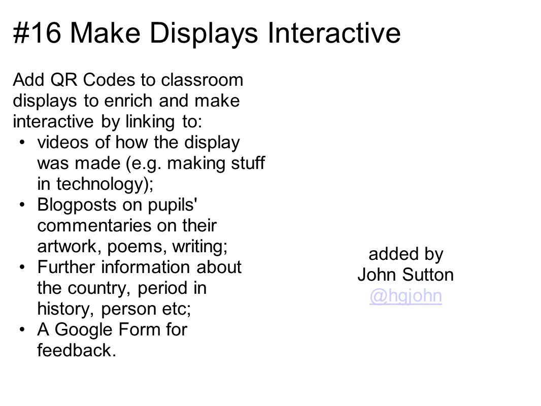 #16 Make Displays Interactive Add QR Codes to classroom displays to enrich and make interactive by linking to: videos of how the display was made (e.g