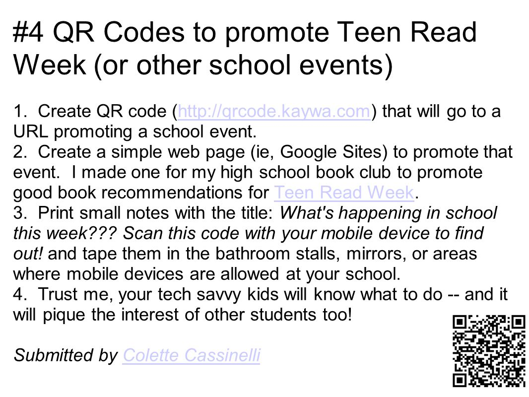 #4 QR Codes to promote Teen Read Week (or other school events) 1. Create QR code (http://qrcode.kaywa.com) that will go to a URL promoting a school ev