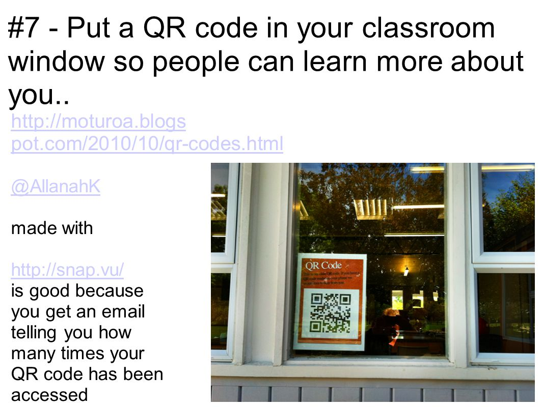 #7 - Put a QR code in your classroom window so people can learn more about you.. http://moturoa.blogs pot.com/2010/10/qr-codes.html @AllanahK made wit
