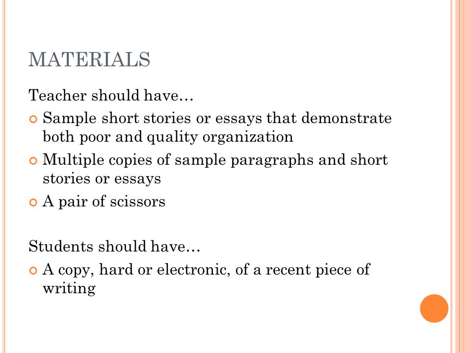 MATERIALS Teacher should have… Sample short stories or essays that demonstrate both poor and quality organization Multiple copies of sample paragraphs and short stories or essays A pair of scissors Students should have… A copy, hard or electronic, of a recent piece of writing