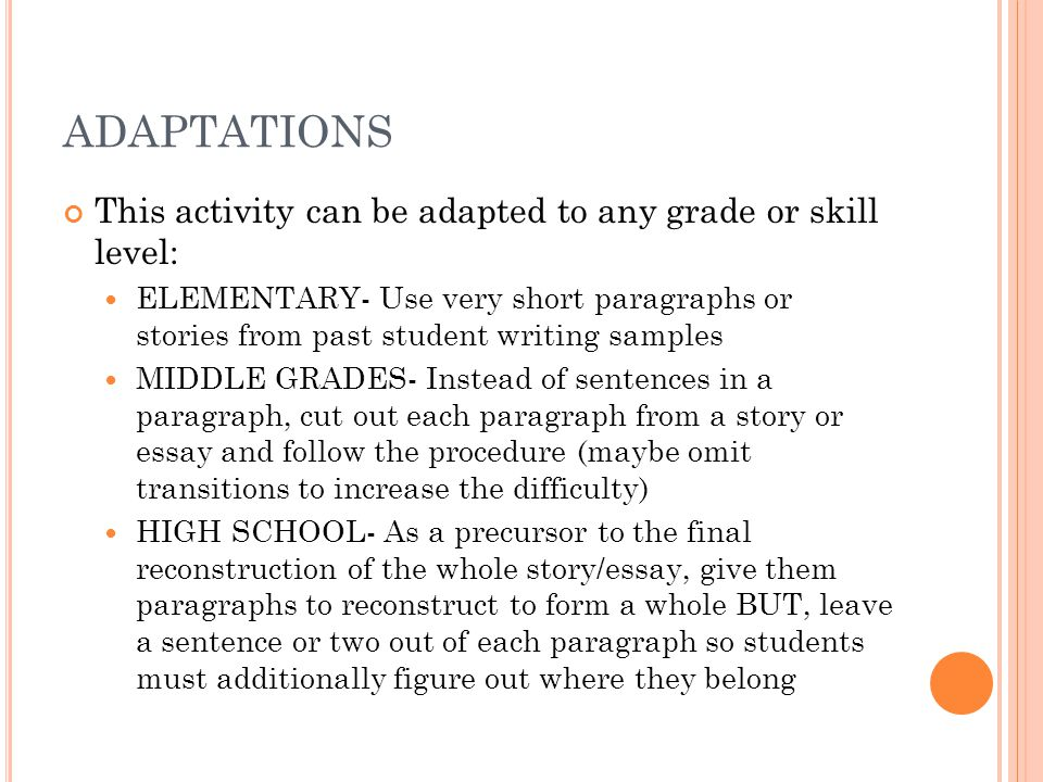 ADAPTATIONS This activity can be adapted to any grade or skill level: ELEMENTARY- Use very short paragraphs or stories from past student writing samples MIDDLE GRADES- Instead of sentences in a paragraph, cut out each paragraph from a story or essay and follow the procedure (maybe omit transitions to increase the difficulty) HIGH SCHOOL- As a precursor to the final reconstruction of the whole story/essay, give them paragraphs to reconstruct to form a whole BUT, leave a sentence or two out of each paragraph so students must additionally figure out where they belong