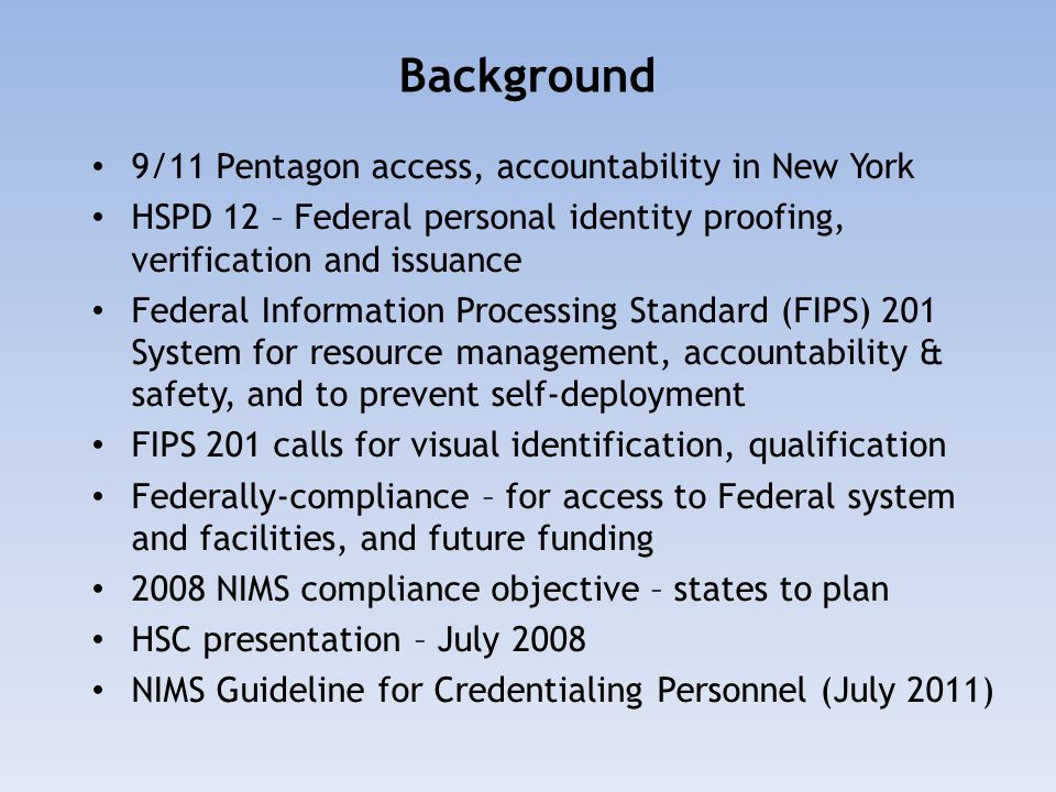 Background 9/11 Pentagon access, accountability in New York HSPD 12 – Federal personal identity proofing, verification and issuance Federal Informatio