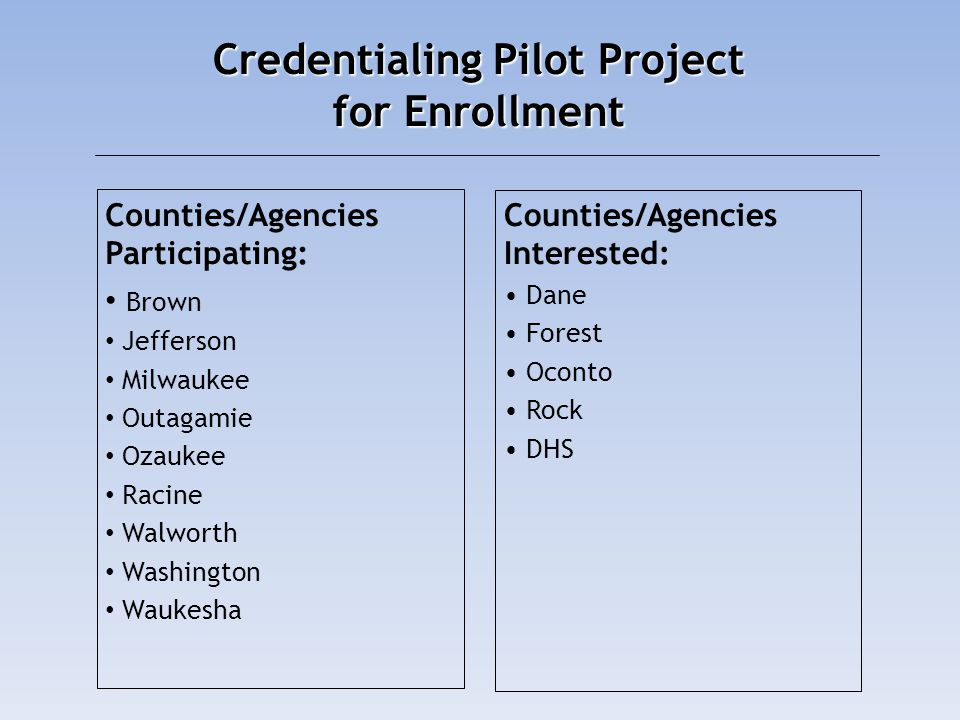 Credentialing Pilot Project for Enrollment Counties/Agencies Participating: Brown Jefferson Milwaukee Outagamie Ozaukee Racine Walworth Washington Wau