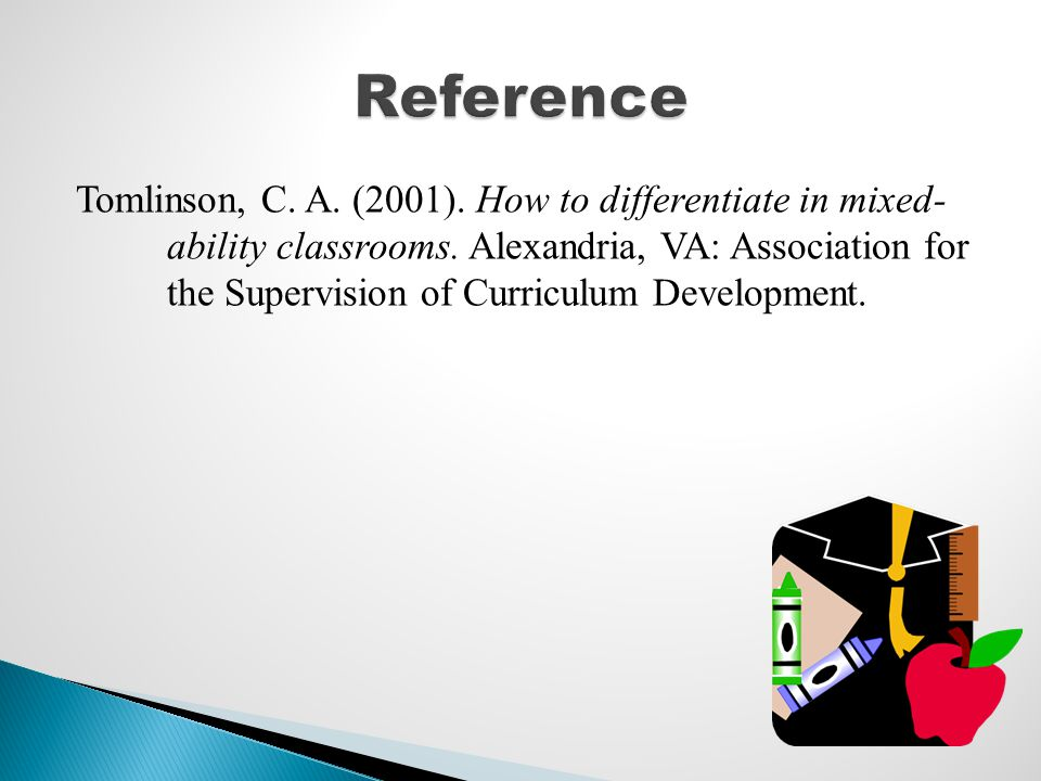 Tomlinson, C. A. (2001). How to differentiate in mixed- ability classrooms. Alexandria, VA: Association for the Supervision of Curriculum Development.
