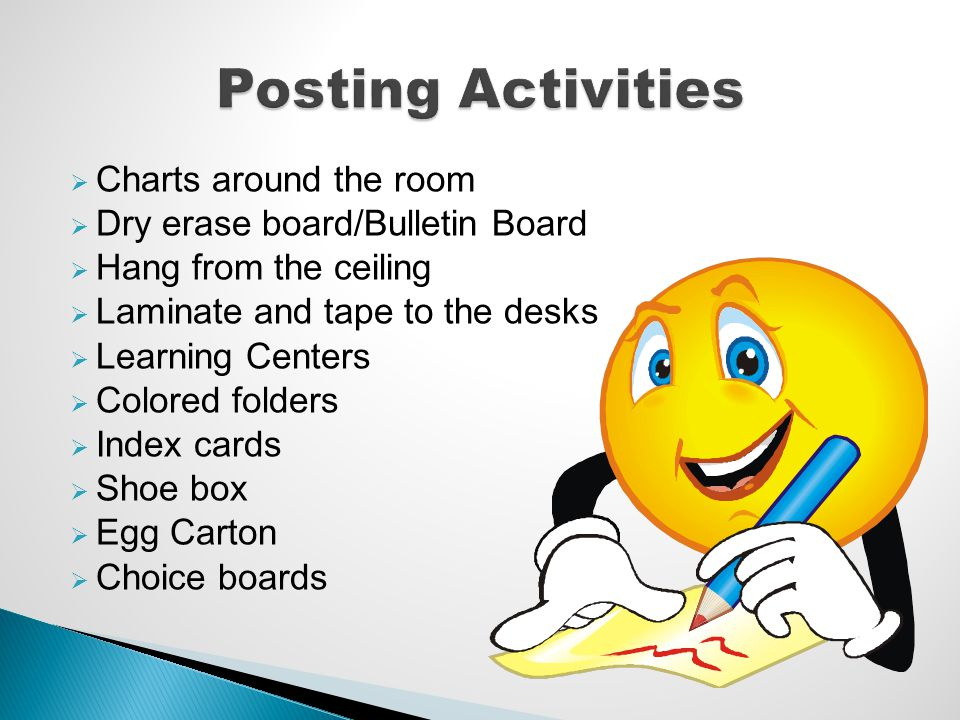 Charts around the room Dry erase board/Bulletin Board Hang from the ceiling Laminate and tape to the desks Learning Centers Colored folders Index card