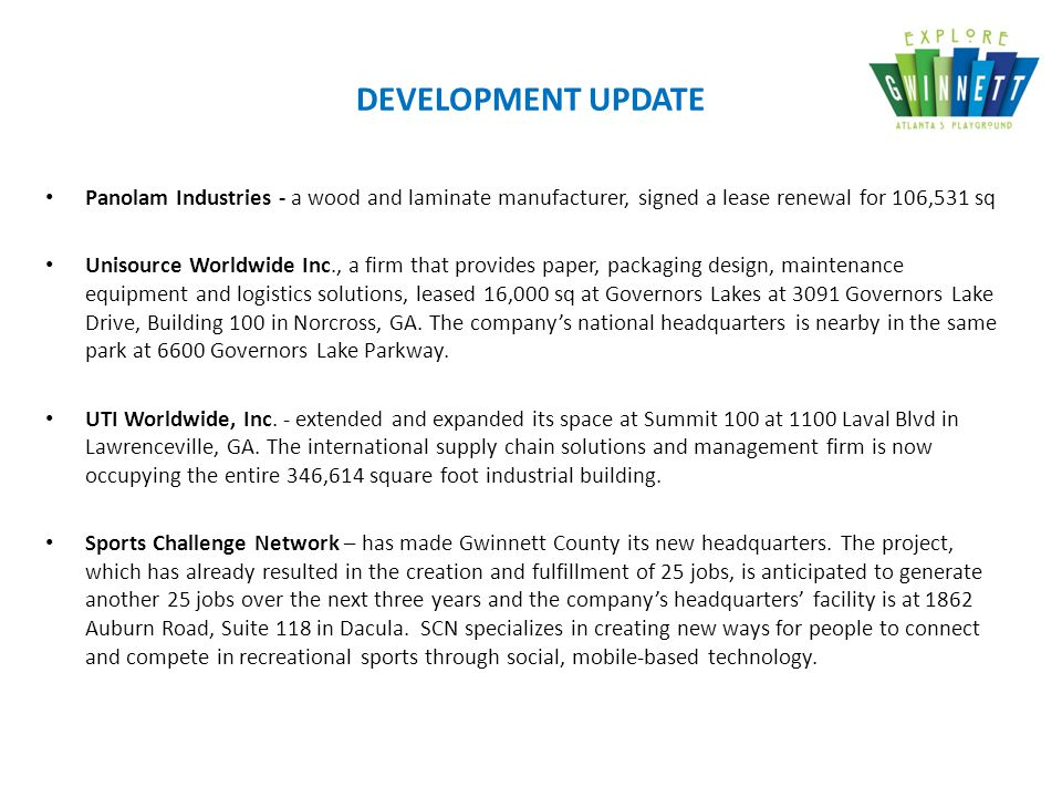 DEVELOPMENT UPDATE Panolam Industries - a wood and laminate manufacturer, signed a lease renewal for 106,531 sq Unisource Worldwide Inc., a firm that provides paper, packaging design, maintenance equipment and logistics solutions, leased 16,000 sq at Governors Lakes at 3091 Governors Lake Drive, Building 100 in Norcross, GA.