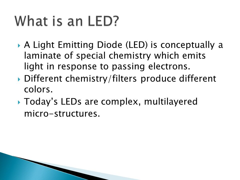 A Light Emitting Diode (LED) is conceptually a laminate of special chemistry which emits light in response to passing electrons.