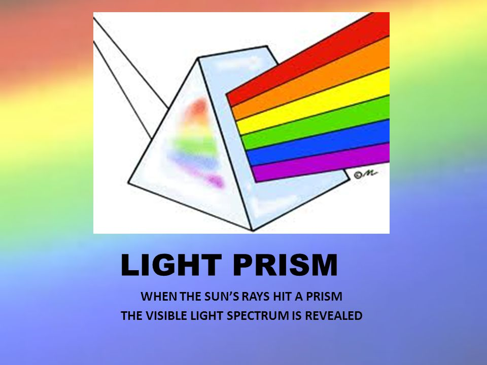 LIGHT PRISM WHEN THE SUNS RAYS HIT A PRISM THE VISIBLE LIGHT SPECTRUM IS REVEALED