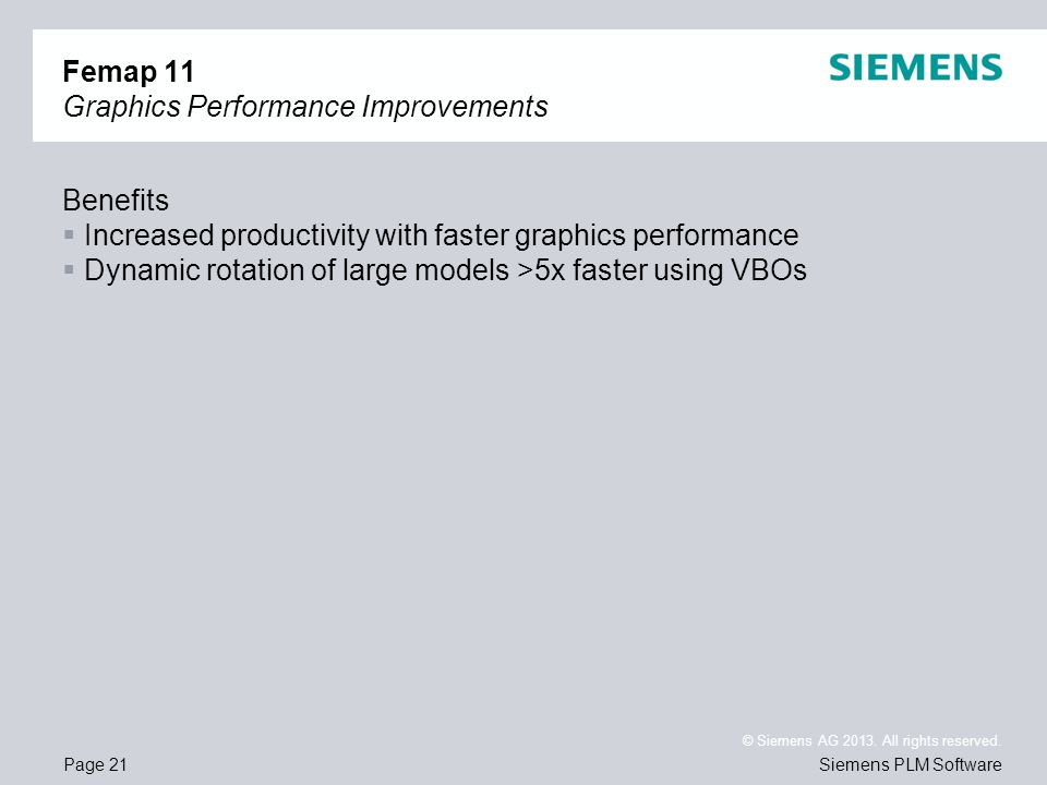 Page 21 © Siemens AG 2013. All rights reserved. Siemens PLM Software Femap 11 Graphics Performance Improvements Benefits Increased productivity with f