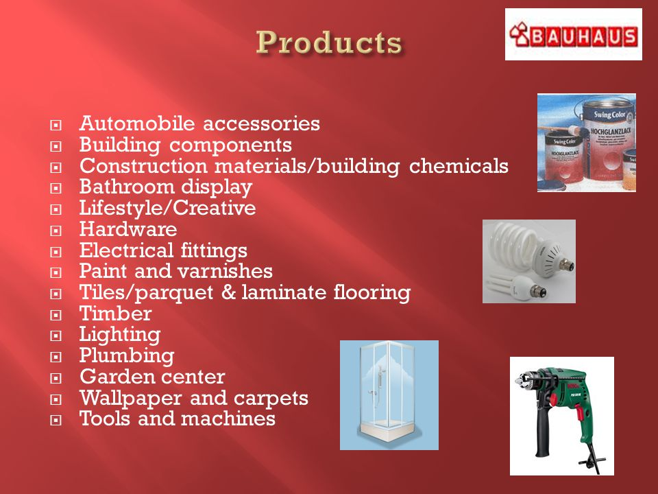Automobile accessories Building components Construction materials/building chemicals Bathroom display Lifestyle/Creative Hardware Electrical fittings Paint and varnishes Tiles/parquet & laminate flooring Timber Lighting Plumbing Garden center Wallpaper and carpets Tools and machines