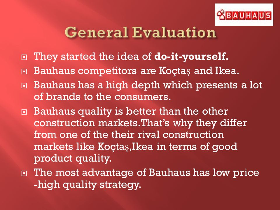 They started the idea of do-it-yourself. Bauhaus competitors are Koçta ş and Ikea. Bauhaus has a high depth which presents a lot of brands to the cons