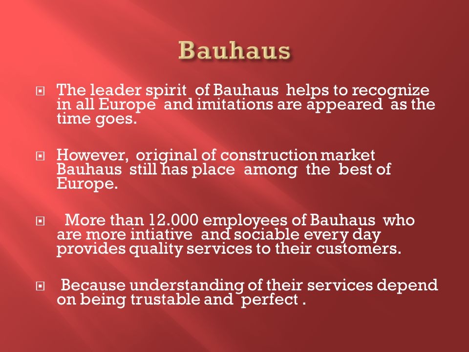 The leader spirit of Bauhaus helps to recognize in all Europe and imitations are appeared as the time goes.