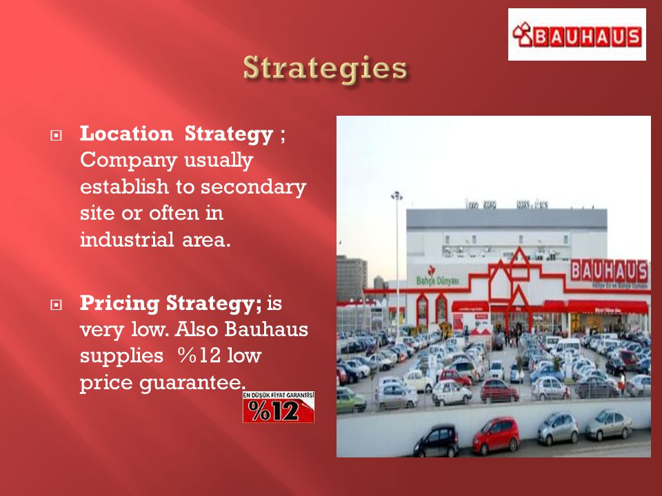 Location Strategy ; Company usually establish to secondary site or often in industrial area. Pricing Strategy; is very low. Also Bauhaus supplies %12