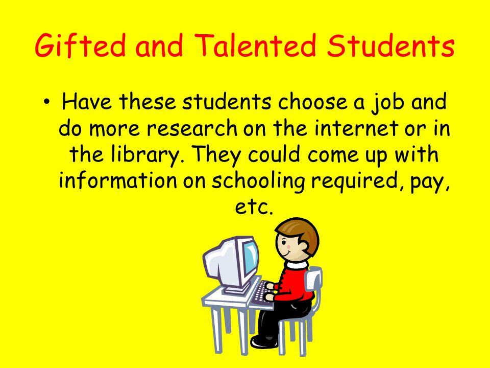 Gifted and Talented Students Have these students choose a job and do more research on the internet or in the library.