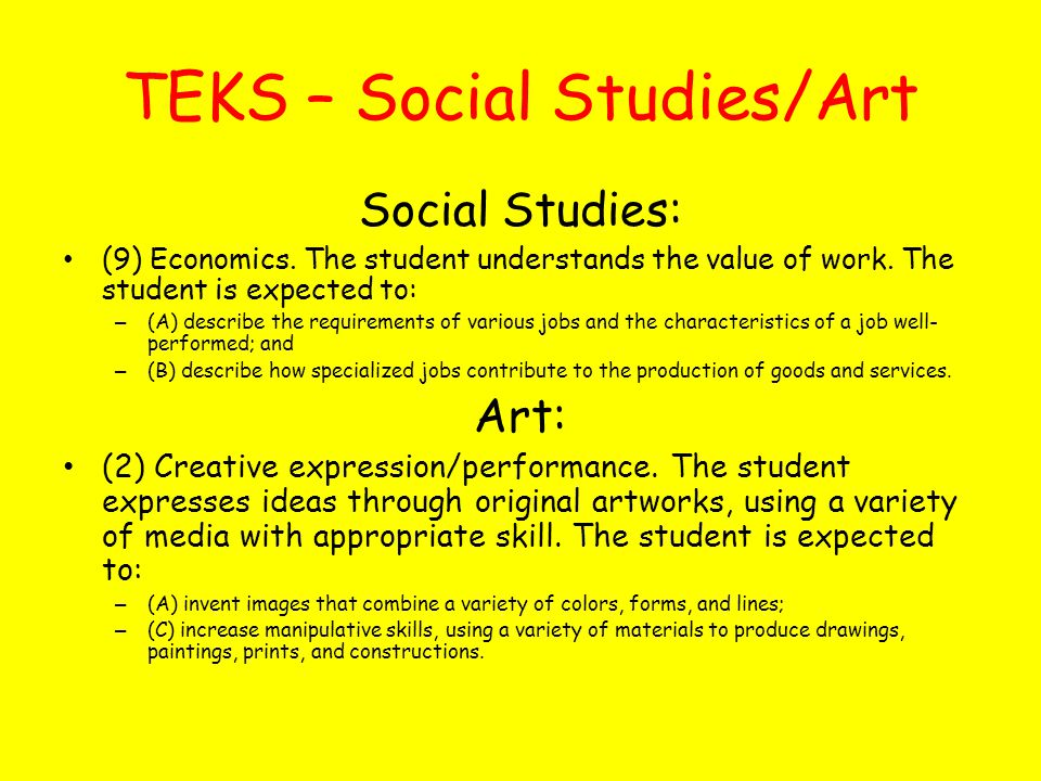 TEKS – Social Studies/Art Social Studies: (9) Economics. The student understands the value of work. The student is expected to: – (A) describe the req