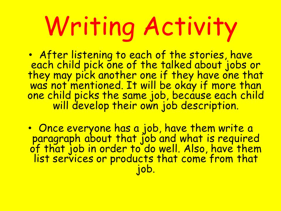Writing Activity After listening to each of the stories, have each child pick one of the talked about jobs or they may pick another one if they have one that was not mentioned.