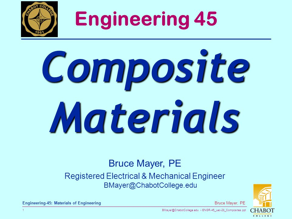 BMayer@ChabotCollege.edu ENGR-45_Lec-28_Composites.ppt 1 Bruce Mayer, PE Engineering-45: Materials of Engineering Bruce Mayer, PE Registered Electrical & Mechanical Engineer BMayer@ChabotCollege.edu Engineering 45 Composite Materials