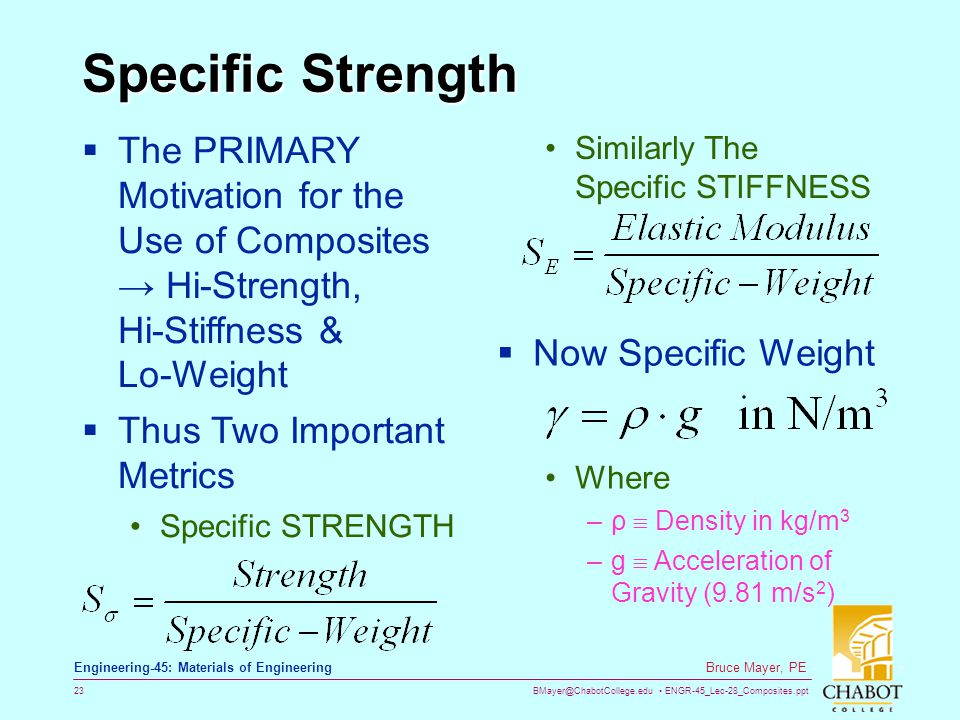 BMayer@ChabotCollege.edu ENGR-45_Lec-28_Composites.ppt 23 Bruce Mayer, PE Engineering-45: Materials of Engineering Specific Strength The PRIMARY Motivation for the Use of Composites Hi-Strength, Hi-Stiffness & Lo-Weight Thus Two Important Metrics Specific STRENGTH Similarly The Specific STIFFNESS Now Specific Weight Where –ρ Density in kg/m 3 –g Acceleration of Gravity (9.81 m/s 2 )
