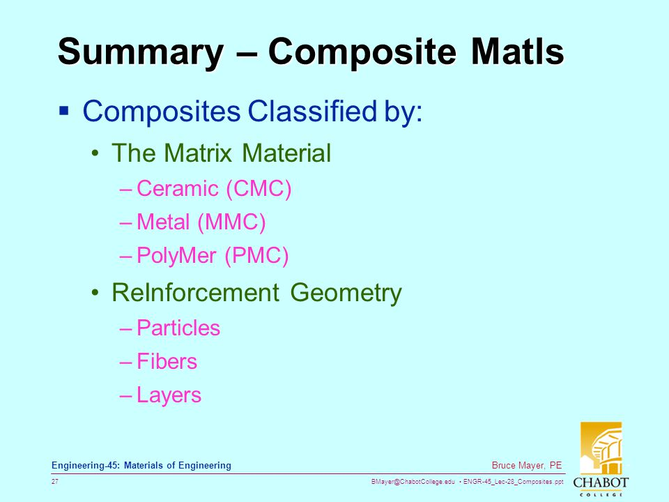 BMayer@ChabotCollege.edu ENGR-45_Lec-28_Composites.ppt 27 Bruce Mayer, PE Engineering-45: Materials of Engineering Summary – Composite Matls Composites Classified by: The Matrix Material –Ceramic (CMC) –Metal (MMC) –PolyMer (PMC) ReInforcement Geometry –Particles –Fibers –Layers