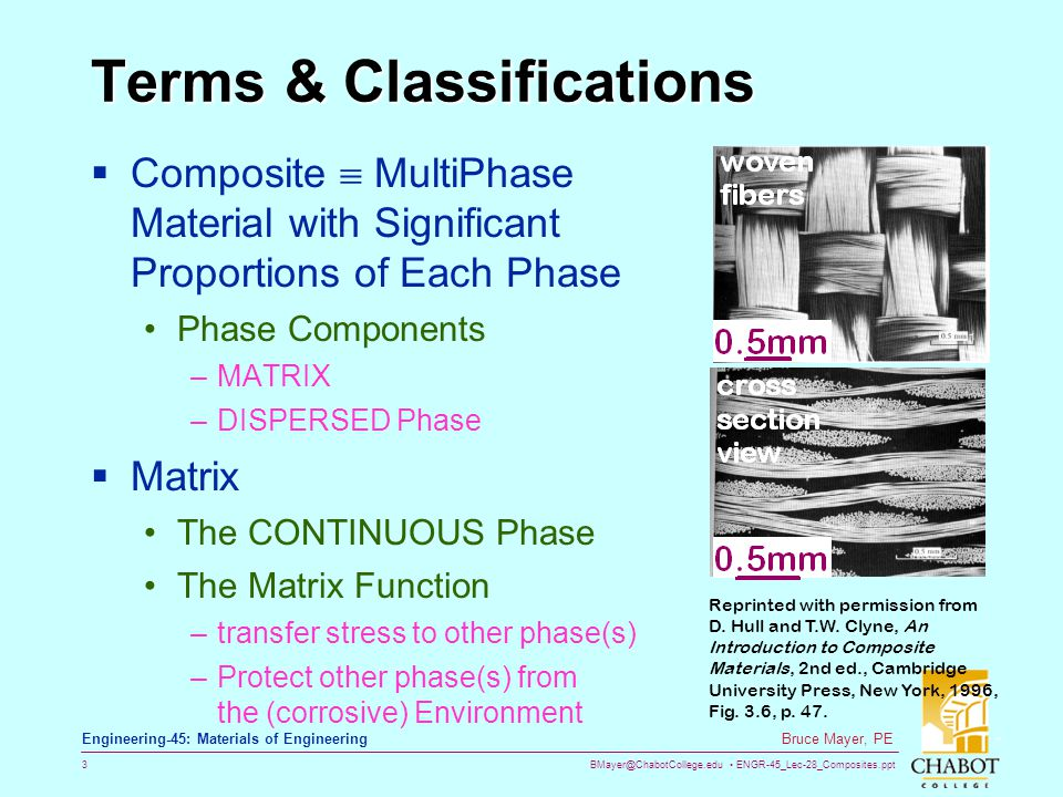 BMayer@ChabotCollege.edu ENGR-45_Lec-28_Composites.ppt 3 Bruce Mayer, PE Engineering-45: Materials of Engineering Terms & Classifications Composite MultiPhase Material with Significant Proportions of Each Phase Phase Components –MATRIX –DISPERSED Phase Matrix The CONTINUOUS Phase The Matrix Function –transfer stress to other phase(s) –Protect other phase(s) from the (corrosive) Environment Reprinted with permission from D.