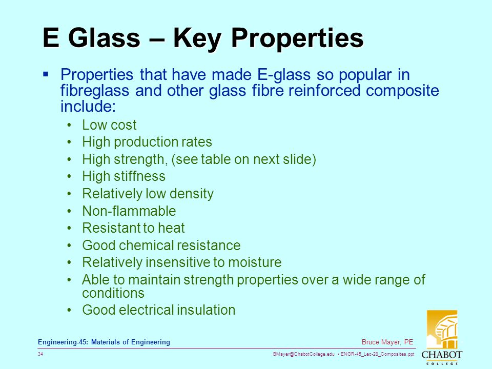 BMayer@ChabotCollege.edu ENGR-45_Lec-28_Composites.ppt 34 Bruce Mayer, PE Engineering-45: Materials of Engineering E Glass – Key Properties Properties that have made E-glass so popular in fibreglass and other glass fibre reinforced composite include: Low cost High production rates High strength, (see table on next slide) High stiffness Relatively low density Non-flammable Resistant to heat Good chemical resistance Relatively insensitive to moisture Able to maintain strength properties over a wide range of conditions Good electrical insulation