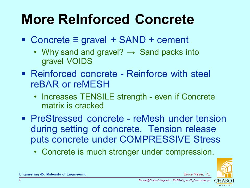 BMayer@ChabotCollege.edu ENGR-45_Lec-28_Composites.ppt 8 Bruce Mayer, PE Engineering-45: Materials of Engineering More ReInforced Concrete Concrete gravel + SAND + cement Why sand and gravel.